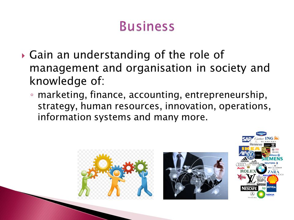  Gain an understanding of the role of management and organisation in society and knowledge of: ◦ marketing, finance, accounting, entrepreneurship, strategy, human resources, innovation, operations, information systems and many more.