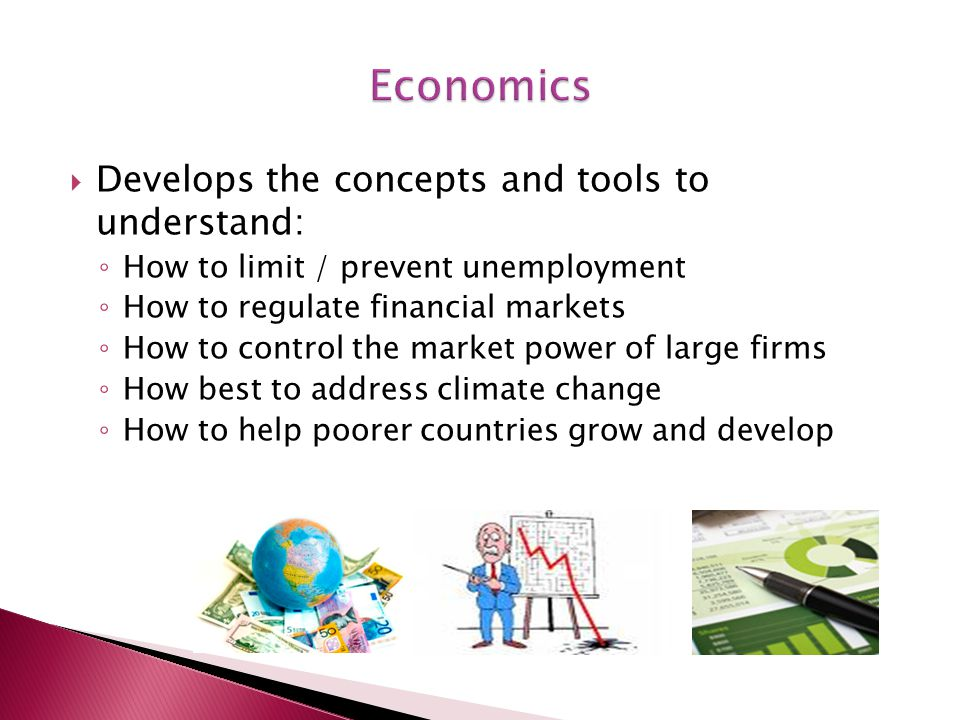  Develops the concepts and tools to understand: ◦ How to limit / prevent unemployment ◦ How to regulate financial markets ◦ How to control the market power of large firms ◦ How best to address climate change ◦ How to help poorer countries grow and develop