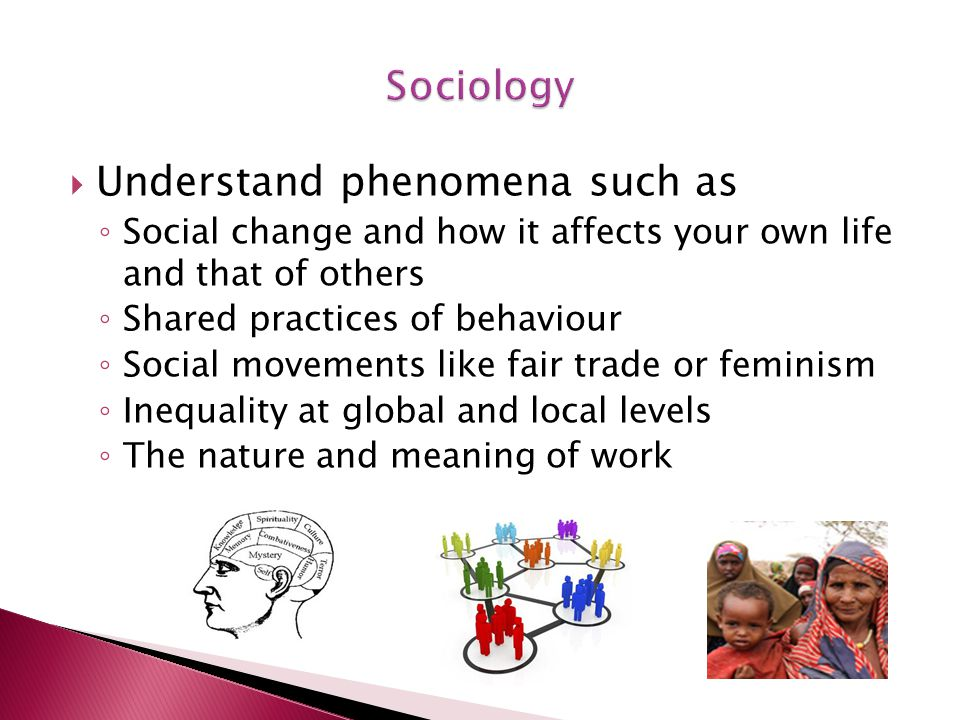  Understand phenomena such as ◦ Social change and how it affects your own life and that of others ◦ Shared practices of behaviour ◦ Social movements like fair trade or feminism ◦ Inequality at global and local levels ◦ The nature and meaning of work