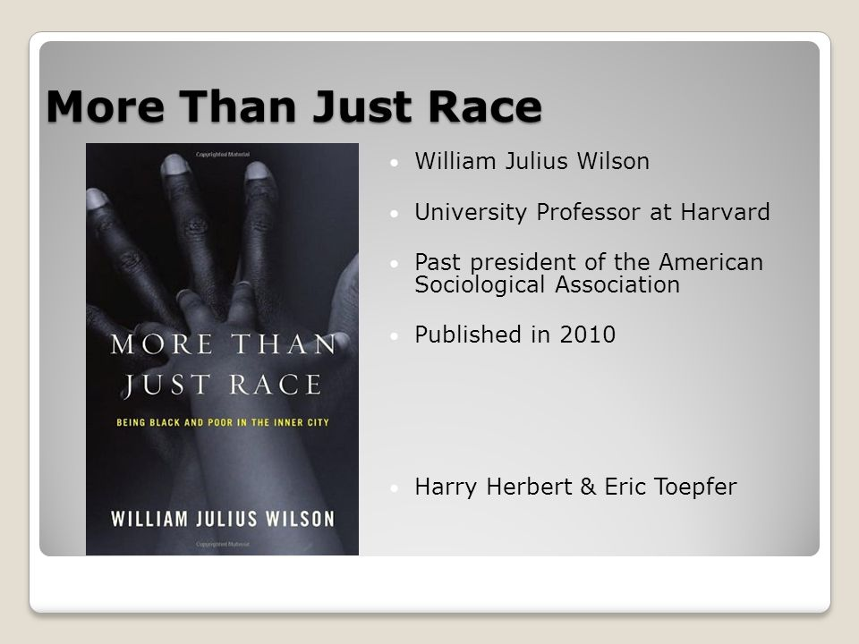 More Than Just Race William Julius Wilson University Professor at Harvard Past president of the American Sociological Association Published in 2010 Harry Herbert & Eric Toepfer