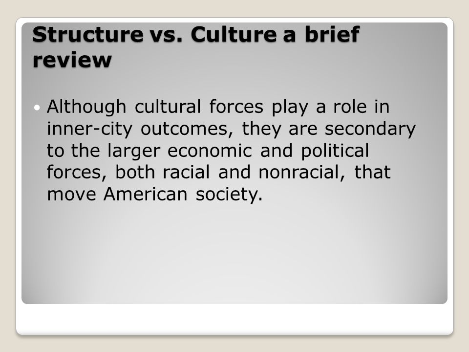 Structure vs. Culture a brief review Although cultural forces play a role in inner-city outcomes, they are secondary to the larger economic and politi