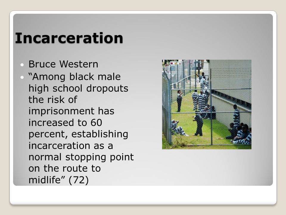 Incarceration Bruce Western Among black male high school dropouts the risk of imprisonment has increased to 60 percent, establishing incarceration as a normal stopping point on the route to midlife (72)