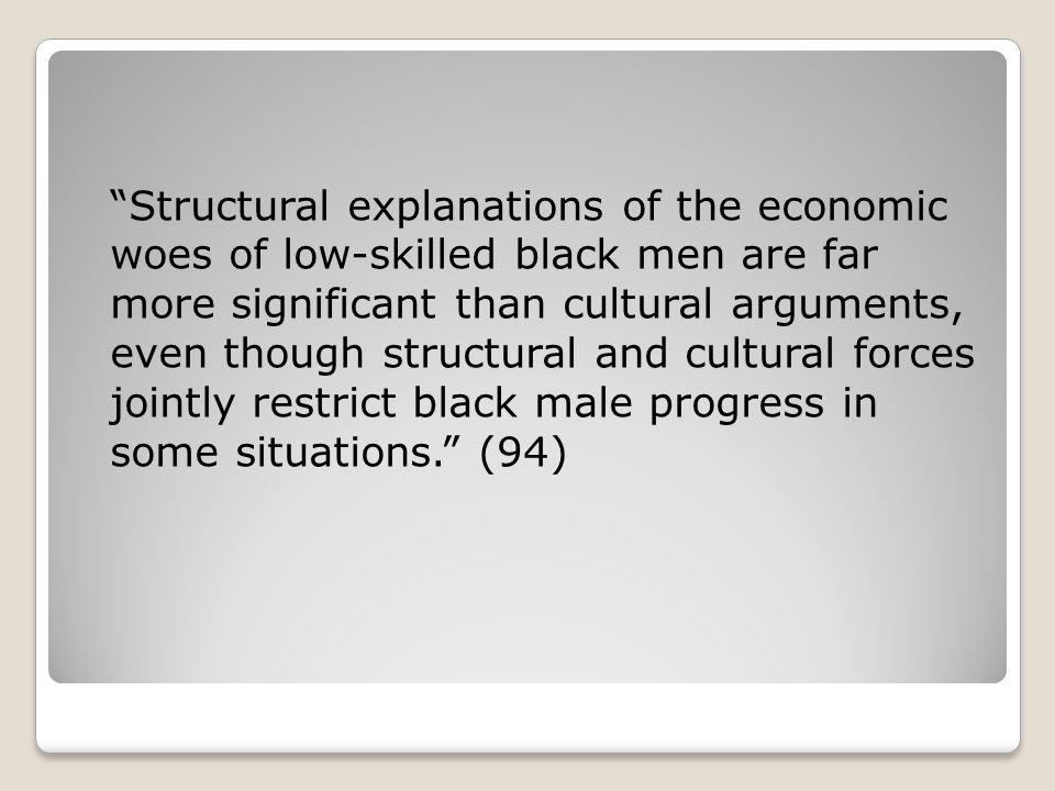 Structural explanations of the economic woes of low-skilled black men are far more significant than cultural arguments, even though structural and cultural forces jointly restrict black male progress in some situations. (94)