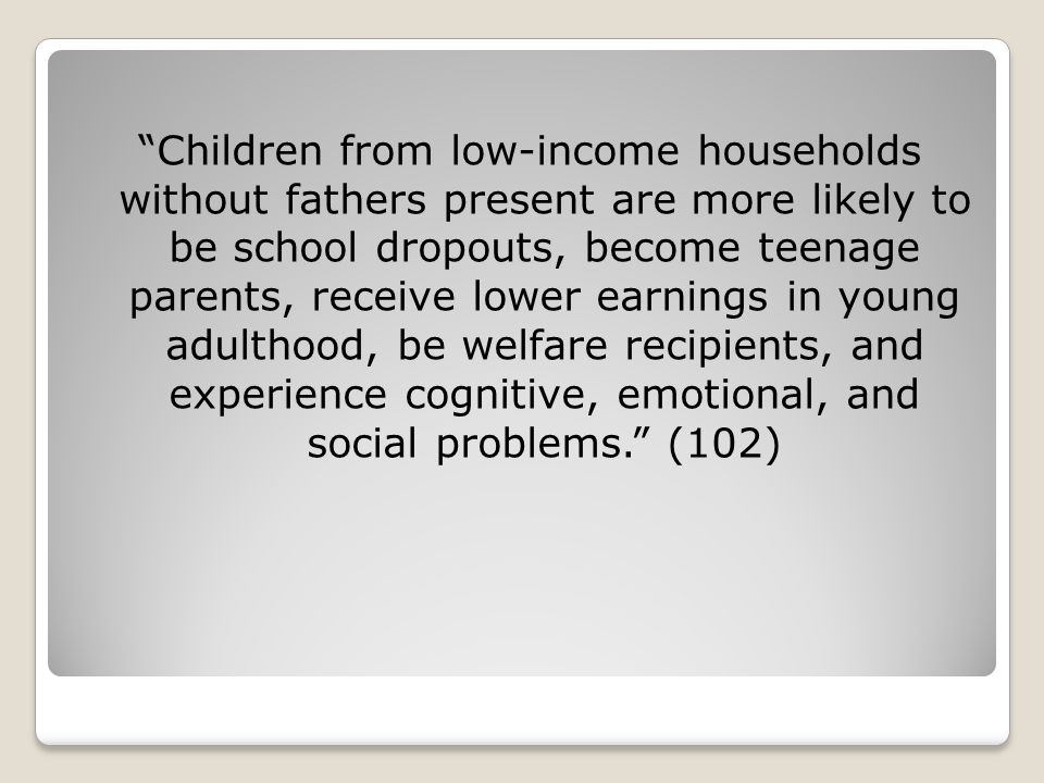 Children from low-income households without fathers present are more likely to be school dropouts, become teenage parents, receive lower earnings in young adulthood, be welfare recipients, and experience cognitive, emotional, and social problems. (102)