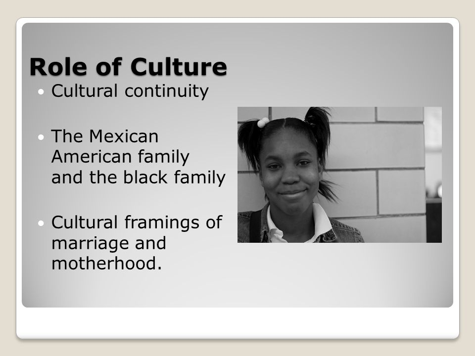 Role of Culture Cultural continuity The Mexican American family and the black family Cultural framings of marriage and motherhood.