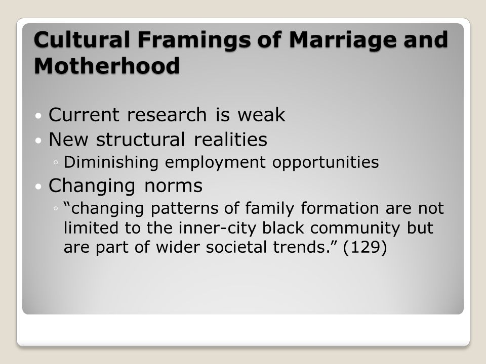 Cultural Framings of Marriage and Motherhood Current research is weak New structural realities ◦Diminishing employment opportunities Changing norms ◦ changing patterns of family formation are not limited to the inner-city black community but are part of wider societal trends. (129)