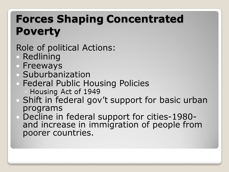 Forces Shaping Concentrated Poverty Role of political Actions: Redlining Freeways Suburbanization Federal Public Housing Policies ◦Housing Act of 1949 Shift in federal gov't support for basic urban programs Decline in federal support for cities-1980- and increase in immigration of people from poorer countries.