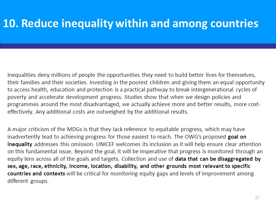 10. Reduce inequality within and among countries Inequalities deny millions of people the opportunities they need to build better lives for themselves