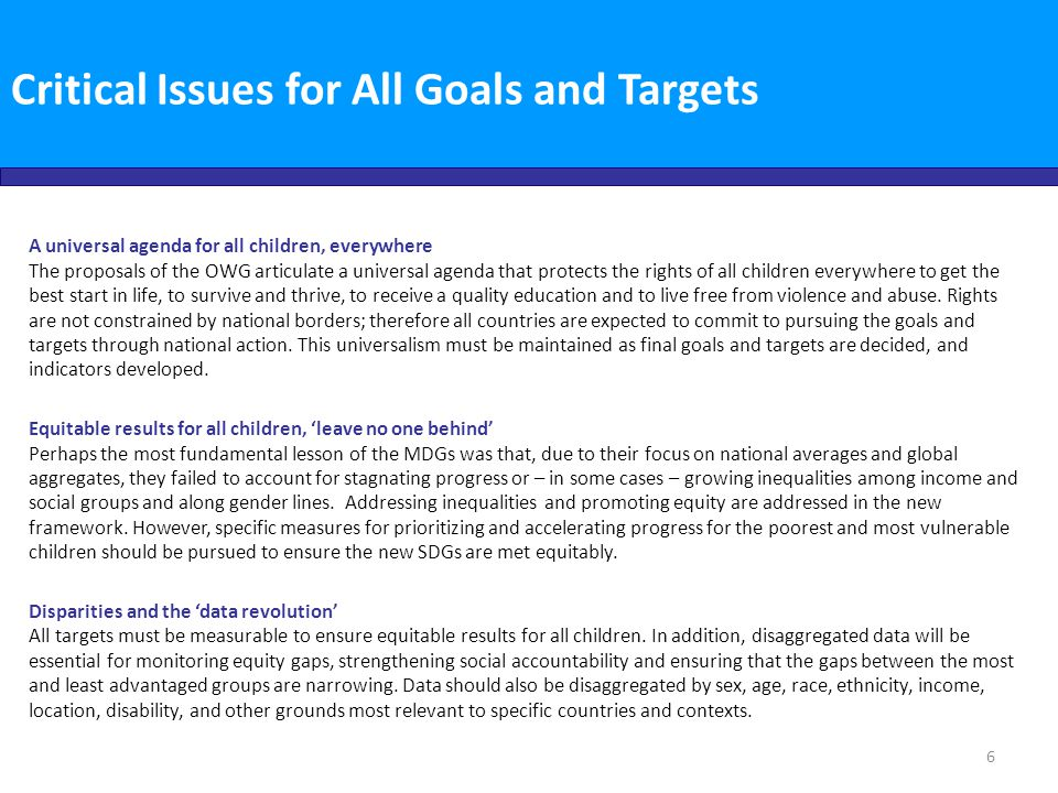 Critical Issues for All Goals and Targets Meaningful participation of children and young people, both girls and boys Member States agreed at Rio+20 that, sustainable development must be inclusive and people-centred, benefiting and involving all people, including youth and children. They also, stress[ed] the importance of the active participation of young people in decision-making processes…[and noted] the need to promote intergenerational dialogue and solidarity by recognizing their views. The voices of children and youth have been invaluable for the process of developing the new agenda and will be equally important to monitoring and accountability.