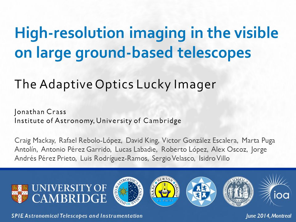 The Adaptive Optics Lucky Imager High-resolution imaging in the visible on large ground-based telescopes Jonathan Crass Institute of Astronomy, University of Cambridge SPIE Astronomical Telescopes and InstrumentationJune 2014, Montreal Craig Mackay, Rafael Rebolo-López, David King, Victor González Escalera, Marta Puga Antolín, Antonio Pérez Garrido, Lucas Labadie, Roberto López, Alex Oscoz, Jorge Andrés Pérez Prieto, Luis Rodríguez-Ramos, Sergio Velasco, Isidro Villo
