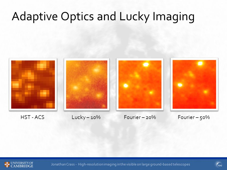 Jonathan Crass - High-resolution imaging in the visible on large ground-based telescopes Adaptive Optics and Lucky Imaging HST - ACSLucky – 10%Fourier – 20%Fourier – 50%