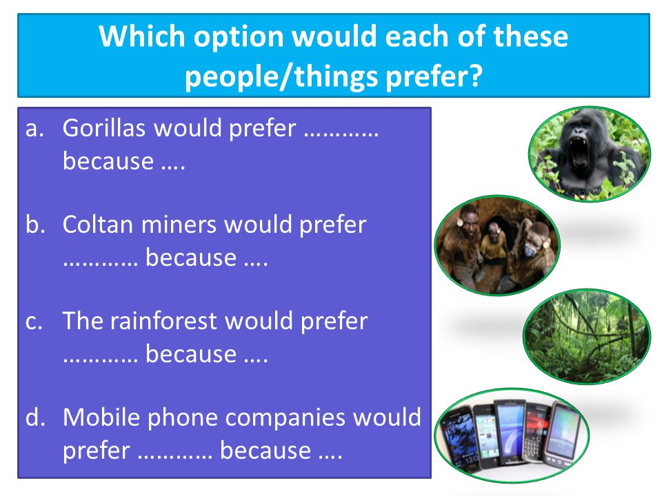 Which option would each of these people/things prefer? a.Gorillas would prefer ………… because …. b.Coltan miners would prefer ………… because …. c.The rain