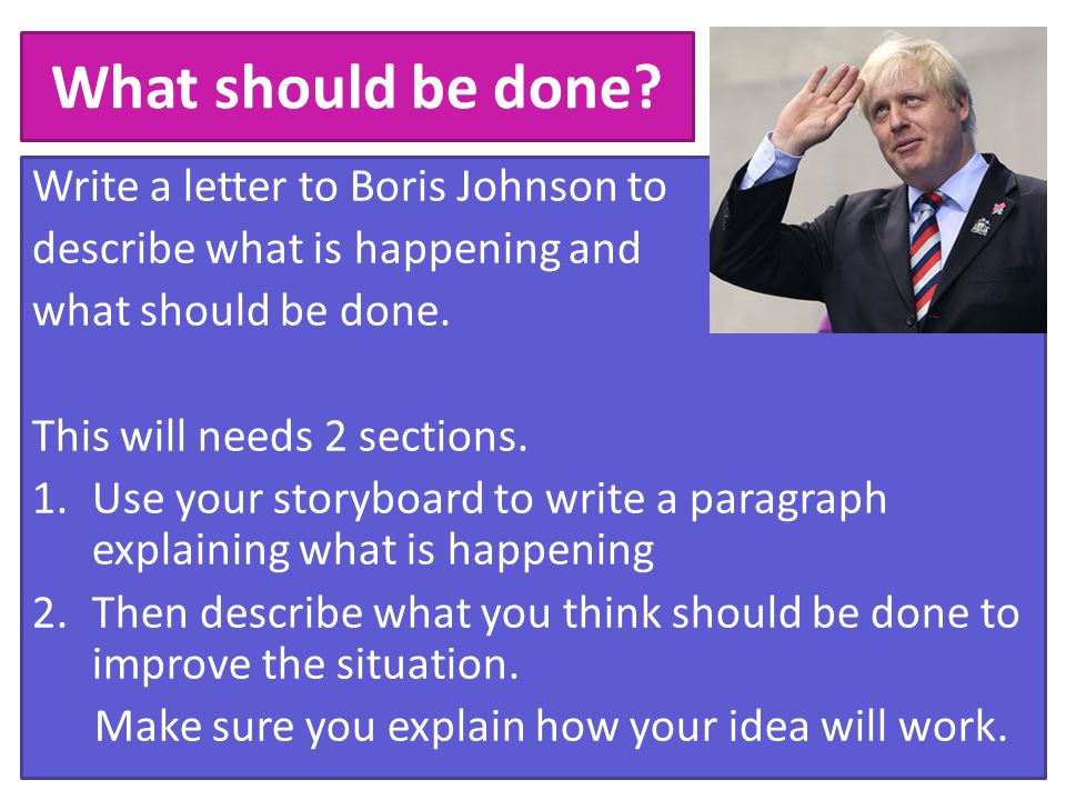 What should be done? Write a letter to Boris Johnson to describe what is happening and what should be done. This will needs 2 sections. 1.Use your sto