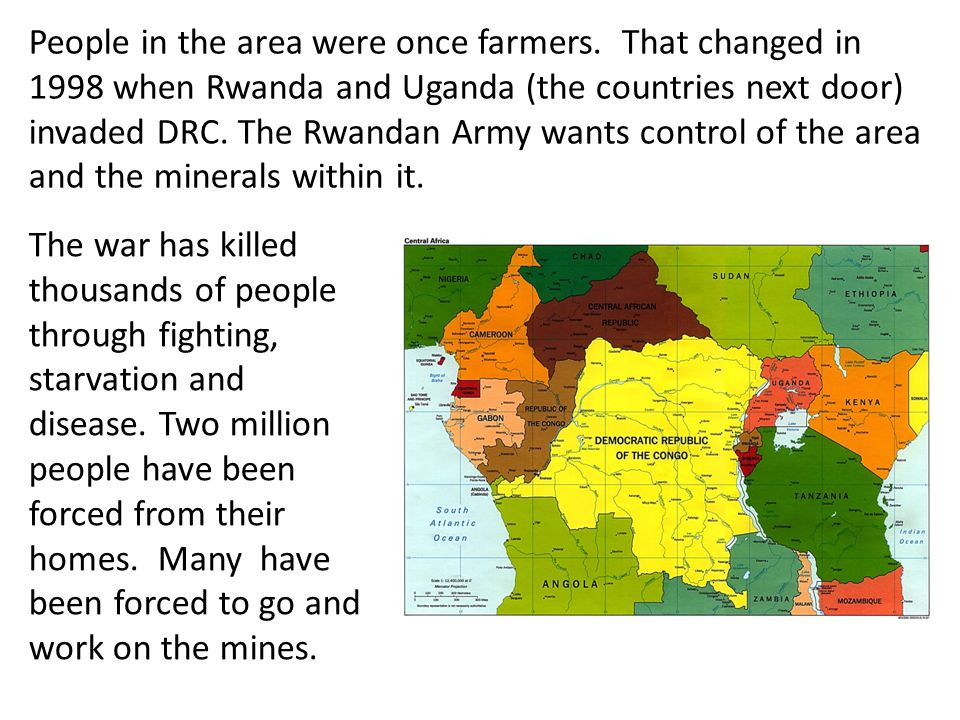 People in the area were once farmers. That changed in 1998 when Rwanda and Uganda (the countries next door) invaded DRC. The Rwandan Army wants contro