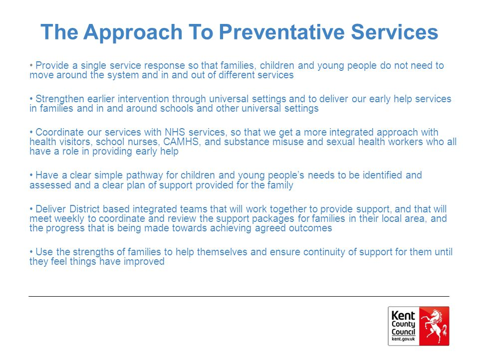 Provide a single service response so that families, children and young people do not need to move around the system and in and out of different services Strengthen earlier intervention through universal settings and to deliver our early help services in families and in and around schools and other universal settings Coordinate our services with NHS services, so that we get a more integrated approach with health visitors, school nurses, CAMHS, and substance misuse and sexual health workers who all have a role in providing early help Have a clear simple pathway for children and young people's needs to be identified and assessed and a clear plan of support provided for the family Deliver District based integrated teams that will work together to provide support, and that will meet weekly to coordinate and review the support packages for families in their local area, and the progress that is being made towards achieving agreed outcomes Use the strengths of families to help themselves and ensure continuity of support for them until they feel things have improved The Approach To Preventative Services