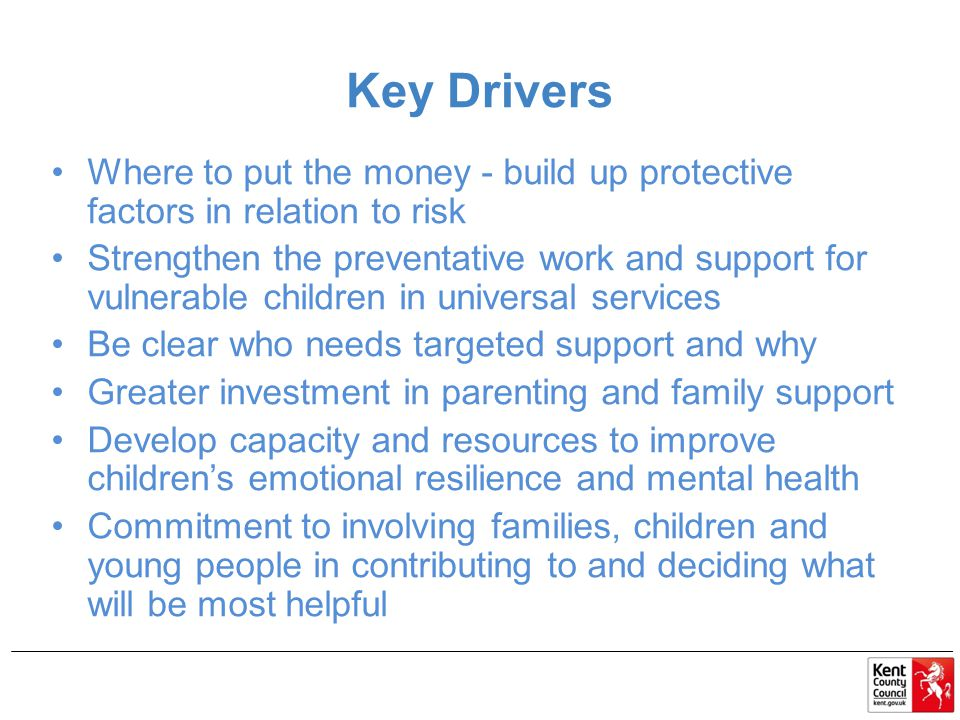Key Drivers Where to put the money - build up protective factors in relation to risk Strengthen the preventative work and support for vulnerable children in universal services Be clear who needs targeted support and why Greater investment in parenting and family support Develop capacity and resources to improve children's emotional resilience and mental health Commitment to involving families, children and young people in contributing to and deciding what will be most helpful
