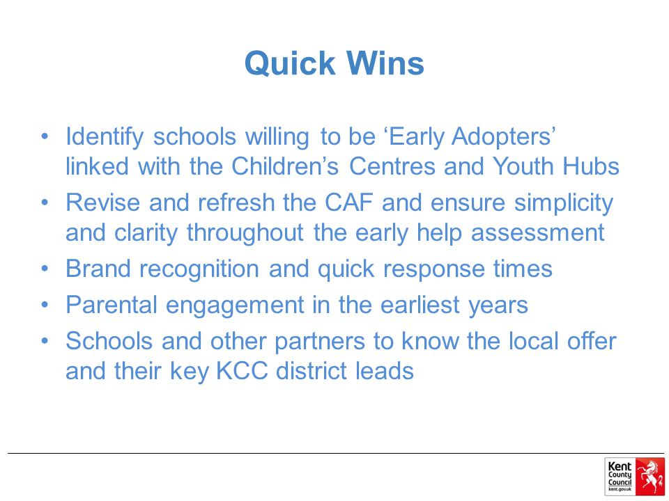 Quick Wins Identify schools willing to be 'Early Adopters' linked with the Children's Centres and Youth Hubs Revise and refresh the CAF and ensure simplicity and clarity throughout the early help assessment Brand recognition and quick response times Parental engagement in the earliest years Schools and other partners to know the local offer and their key KCC district leads