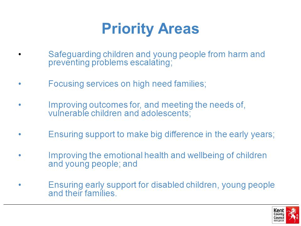 Priority Areas Safeguarding children and young people from harm and preventing problems escalating; Focusing services on high need families; Improving outcomes for, and meeting the needs of, vulnerable children and adolescents; Ensuring support to make big difference in the early years; Improving the emotional health and wellbeing of children and young people; and Ensuring early support for disabled children, young people and their families.