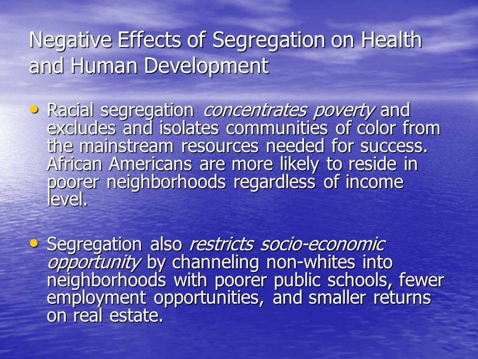 Negative Effects of Segregation on Health and Human Development Racial segregation concentrates poverty and excludes and isolates communities of color from the mainstream resources needed for success.