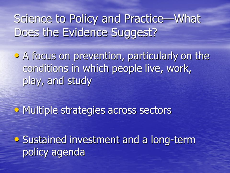 Science to Policy and Practice—What Does the Evidence Suggest? A focus on prevention, particularly on the conditions in which people live, work, play,