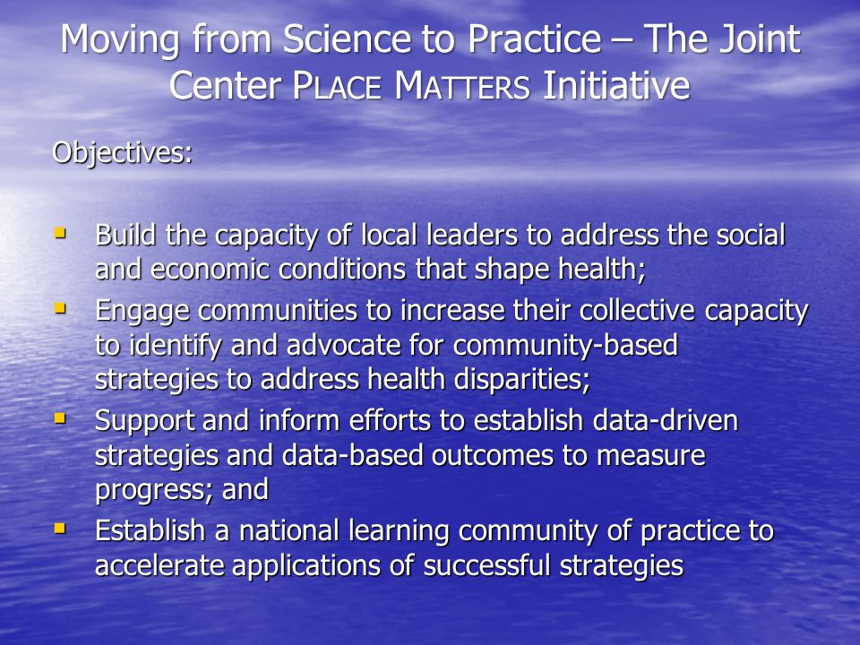 Moving from Science to Practice – The Joint Center P LACE M ATTERS Initiative Objectives:  Build the capacity of local leaders to address the social and economic conditions that shape health;  Engage communities to increase their collective capacity to identify and advocate for community-based strategies to address health disparities;  Support and inform efforts to establish data-driven strategies and data-based outcomes to measure progress; and  Establish a national learning community of practice to accelerate applications of successful strategies