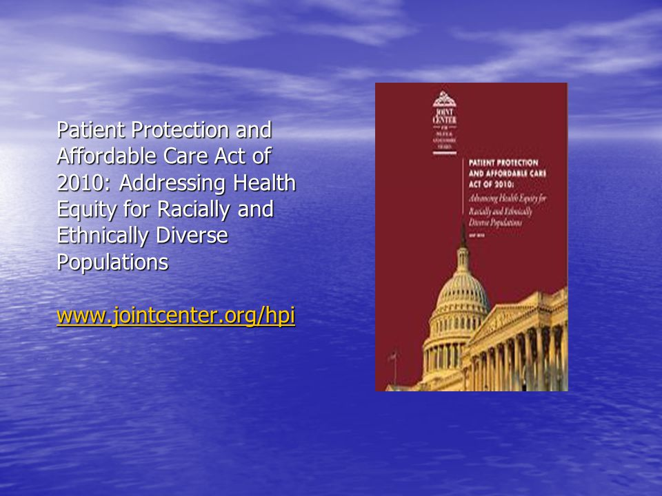 Patient Protection and Affordable Care Act of 2010: Addressing Health Equity for Racially and Ethnically Diverse Populations www.jointcenter.org/hpi w