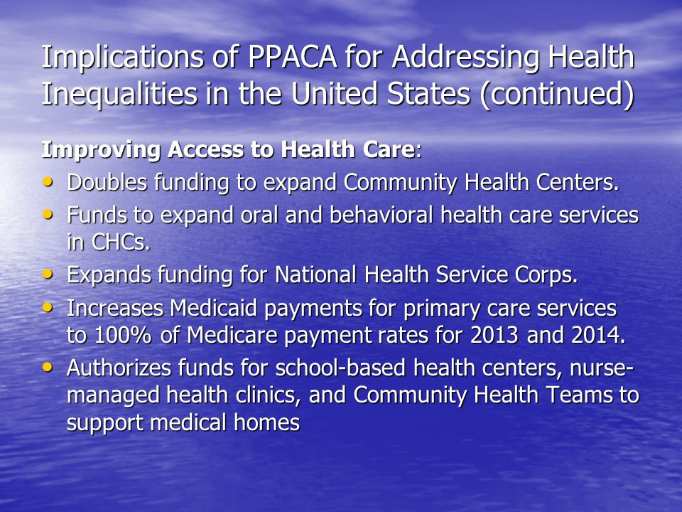 Implications of PPACA for Addressing Health Inequalities in the United States (continued) Improving Access to Health Care: Doubles funding to expand Community Health Centers.