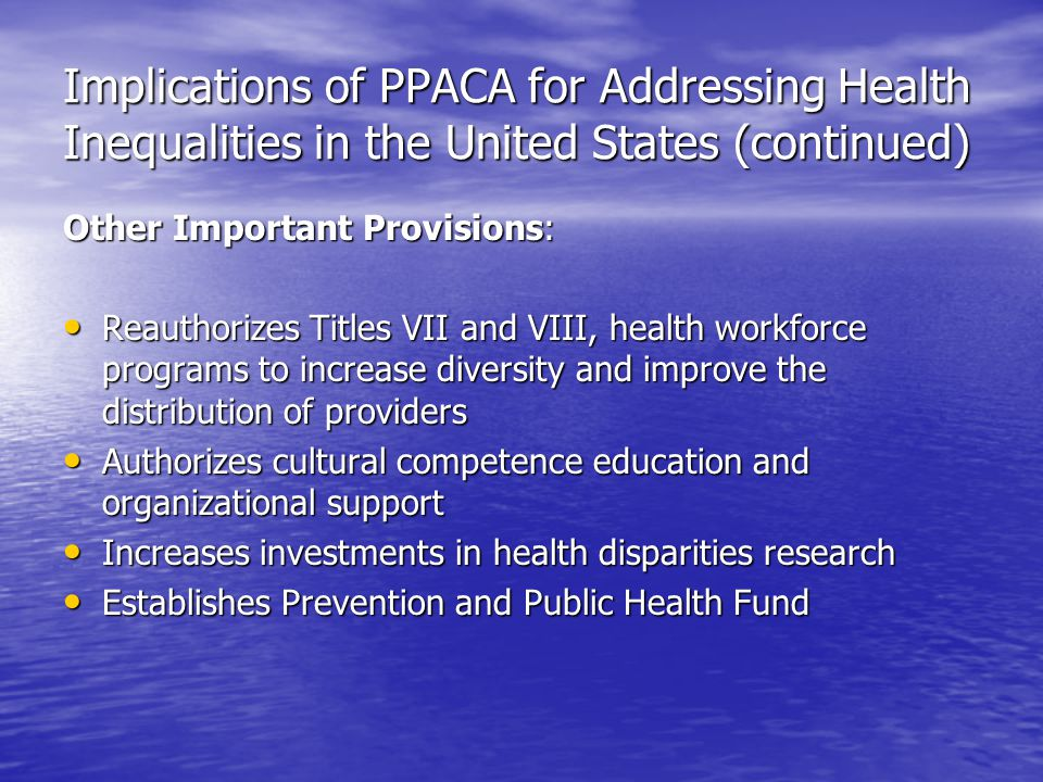 Implications of PPACA for Addressing Health Inequalities in the United States (continued) Other Important Provisions: Reauthorizes Titles VII and VIII, health workforce programs to increase diversity and improve the distribution of providers Reauthorizes Titles VII and VIII, health workforce programs to increase diversity and improve the distribution of providers Authorizes cultural competence education and organizational support Authorizes cultural competence education and organizational support Increases investments in health disparities research Increases investments in health disparities research Establishes Prevention and Public Health Fund Establishes Prevention and Public Health Fund
