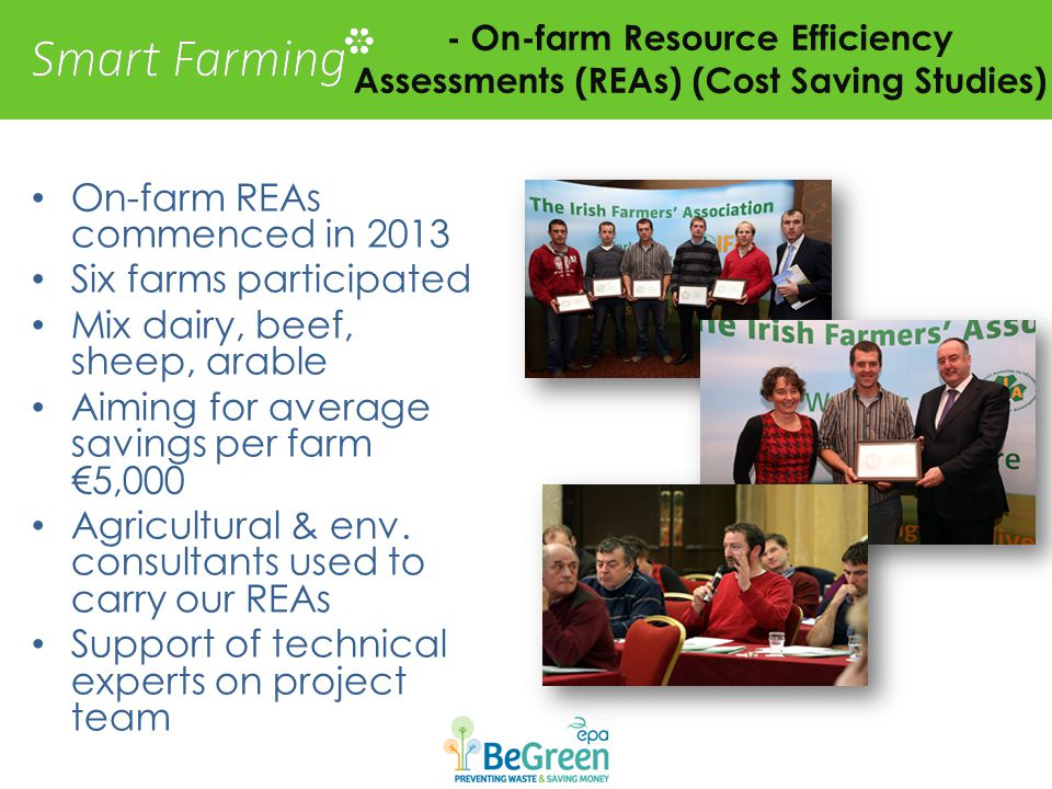 - On-farm Resource Efficiency Assessments (REAs) (Cost Saving Studies) On-farm REAs commenced in 2013 Six farms participated Mix dairy, beef, sheep, arable Aiming for average savings per farm €5,000 Agricultural & env.