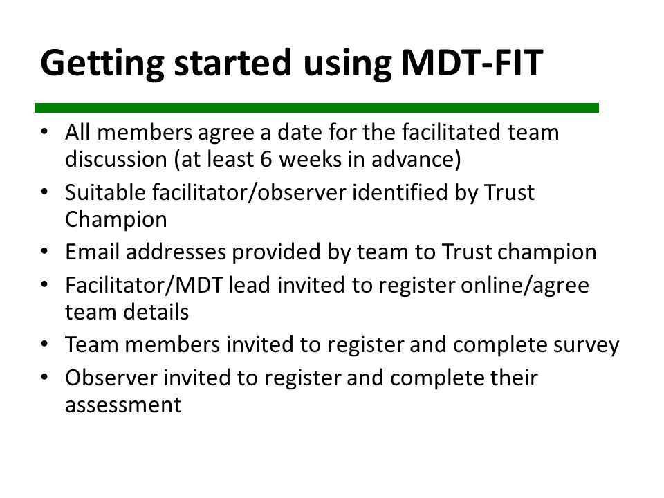 Getting started using MDT-FIT All members agree a date for the facilitated team discussion (at least 6 weeks in advance) Suitable facilitator/observer identified by Trust Champion Email addresses provided by team to Trust champion Facilitator/MDT lead invited to register online/agree team details Team members invited to register and complete survey Observer invited to register and complete their assessment