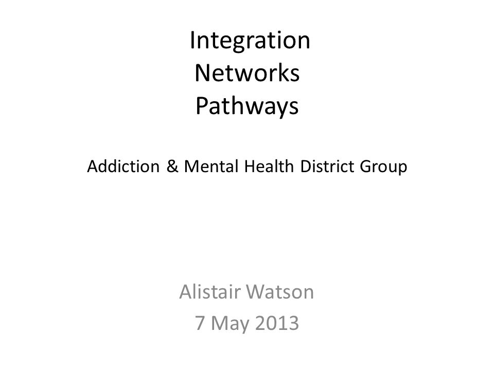 Integration Networks Pathways Addiction & Mental Health District Group Alistair Watson 7 May 2013