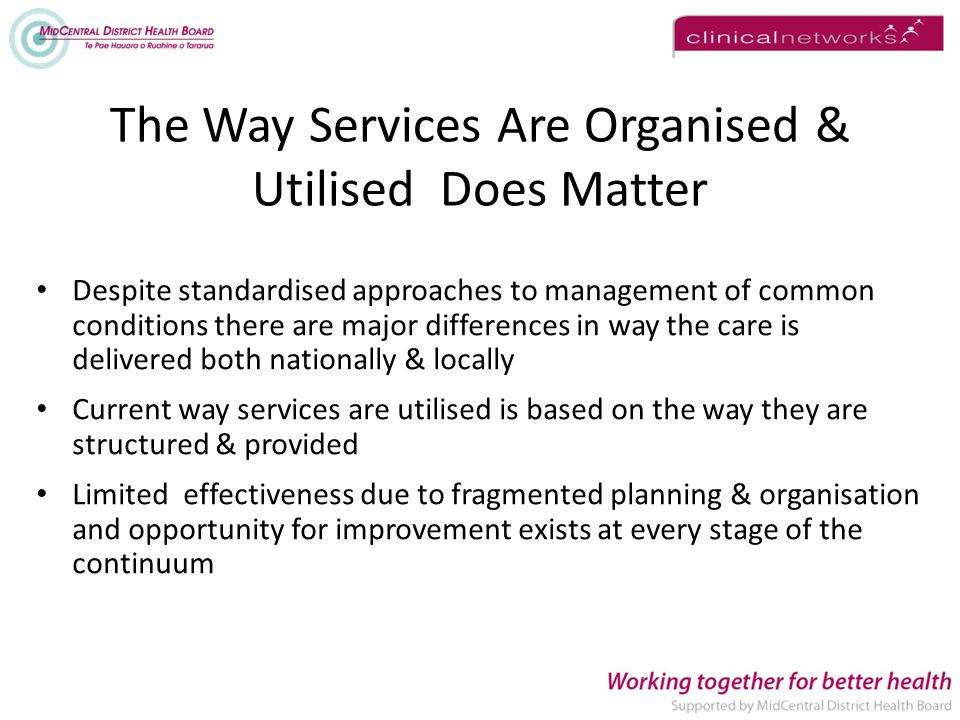The Way Services Are Organised & Utilised Does Matter Despite standardised approaches to management of common conditions there are major differences in way the care is delivered both nationally & locally Current way services are utilised is based on the way they are structured & provided Limited effectiveness due to fragmented planning & organisation and opportunity for improvement exists at every stage of the continuum