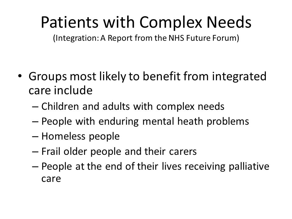 Patients with Complex Needs (Integration: A Report from the NHS Future Forum) Groups most likely to benefit from integrated care include – Children and adults with complex needs – People with enduring mental heath problems – Homeless people – Frail older people and their carers – People at the end of their lives receiving palliative care