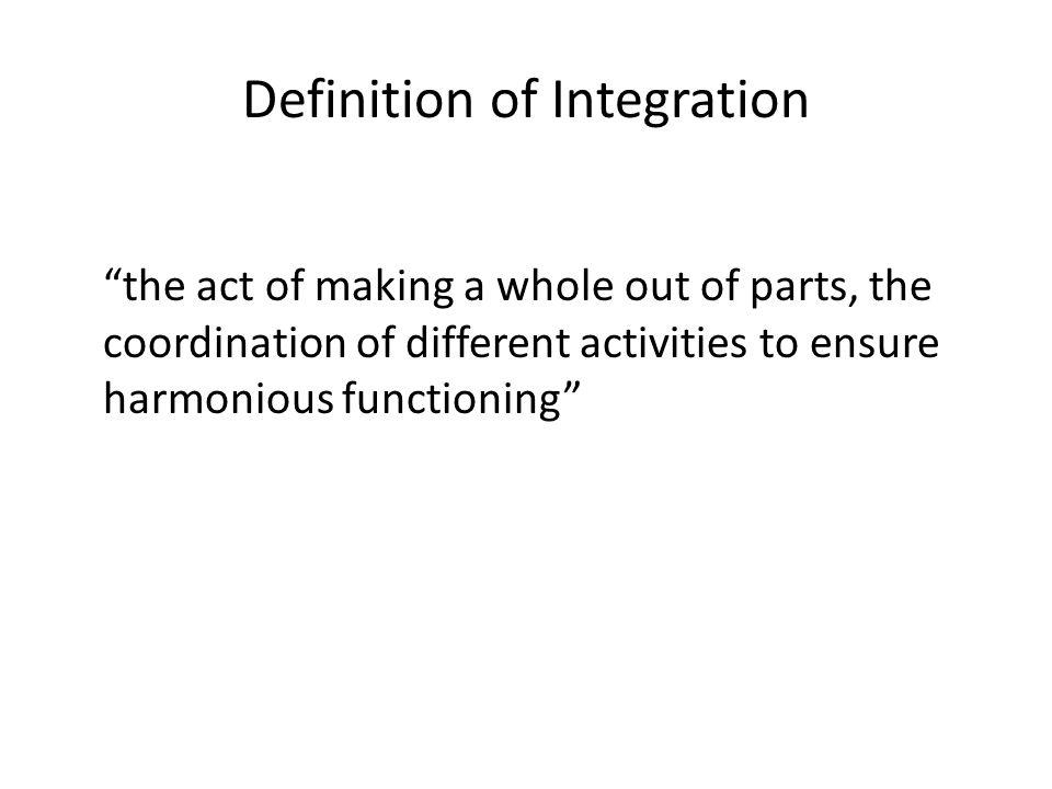 Definition of Integration the act of making a whole out of parts, the coordination of different activities to ensure harmonious functioning