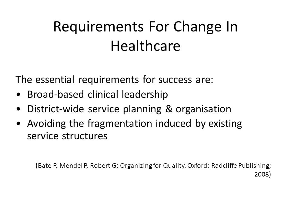 The essential requirements for success are: Broad-based clinical leadership District-wide service planning & organisation Avoiding the fragmentation induced by existing service structures ( Bate P, Mendel P, Robert G: Organizing for Quality.