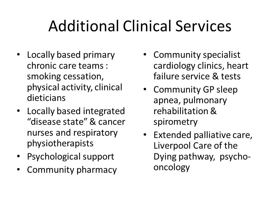 Additional Clinical Services Locally based primary chronic care teams : smoking cessation, physical activity, clinical dieticians Locally based integrated disease state & cancer nurses and respiratory physiotherapists Psychological support Community pharmacy Community specialist cardiology clinics, heart failure service & tests Community GP sleep apnea, pulmonary rehabilitation & spirometry Extended palliative care, Liverpool Care of the Dying pathway, psycho- oncology