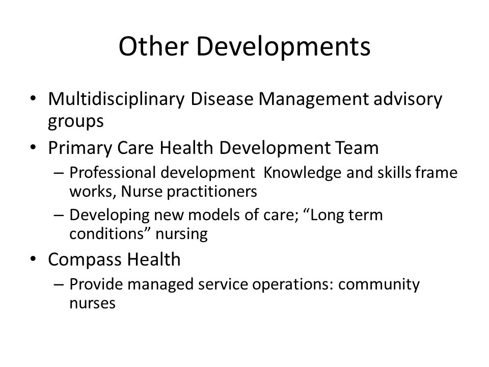 Other Developments Multidisciplinary Disease Management advisory groups Primary Care Health Development Team – Professional development Knowledge and skills frame works, Nurse practitioners – Developing new models of care; Long term conditions nursing Compass Health – Provide managed service operations: community nurses