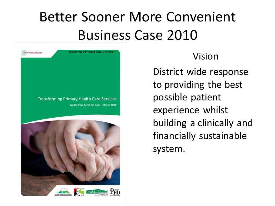 Better Sooner More Convenient Business Case 2010 Vision District wide response to providing the best possible patient experience whilst building a clinically and financially sustainable system.