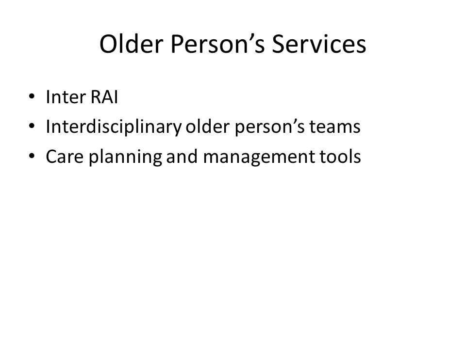 Older Person's Services Inter RAI Interdisciplinary older person's teams Care planning and management tools