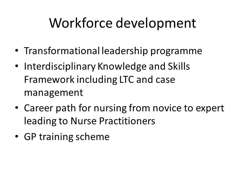 Workforce development Transformational leadership programme Interdisciplinary Knowledge and Skills Framework including LTC and case management Career path for nursing from novice to expert leading to Nurse Practitioners GP training scheme