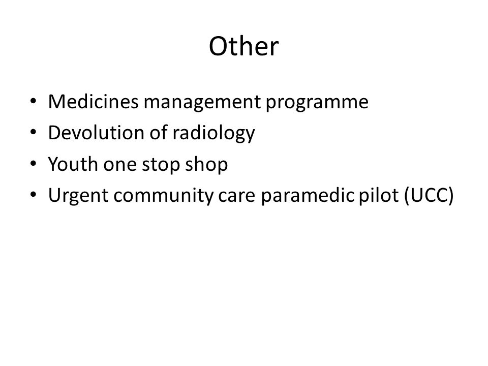 Other Medicines management programme Devolution of radiology Youth one stop shop Urgent community care paramedic pilot (UCC)