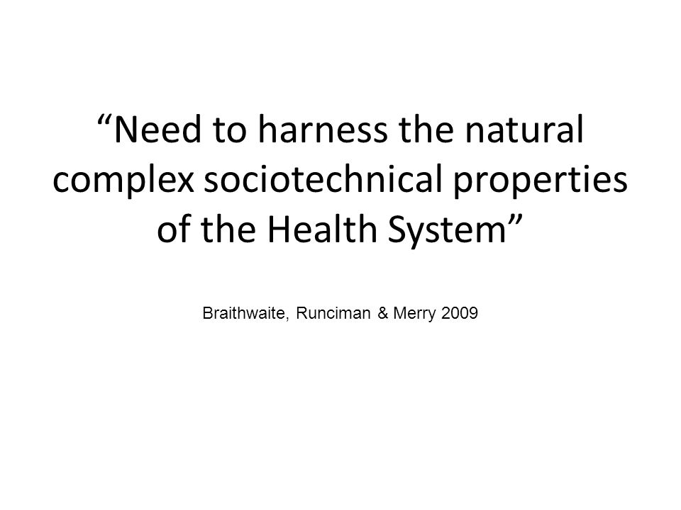 Need to harness the natural complex sociotechnical properties of the Health System Braithwaite, Runciman & Merry 2009