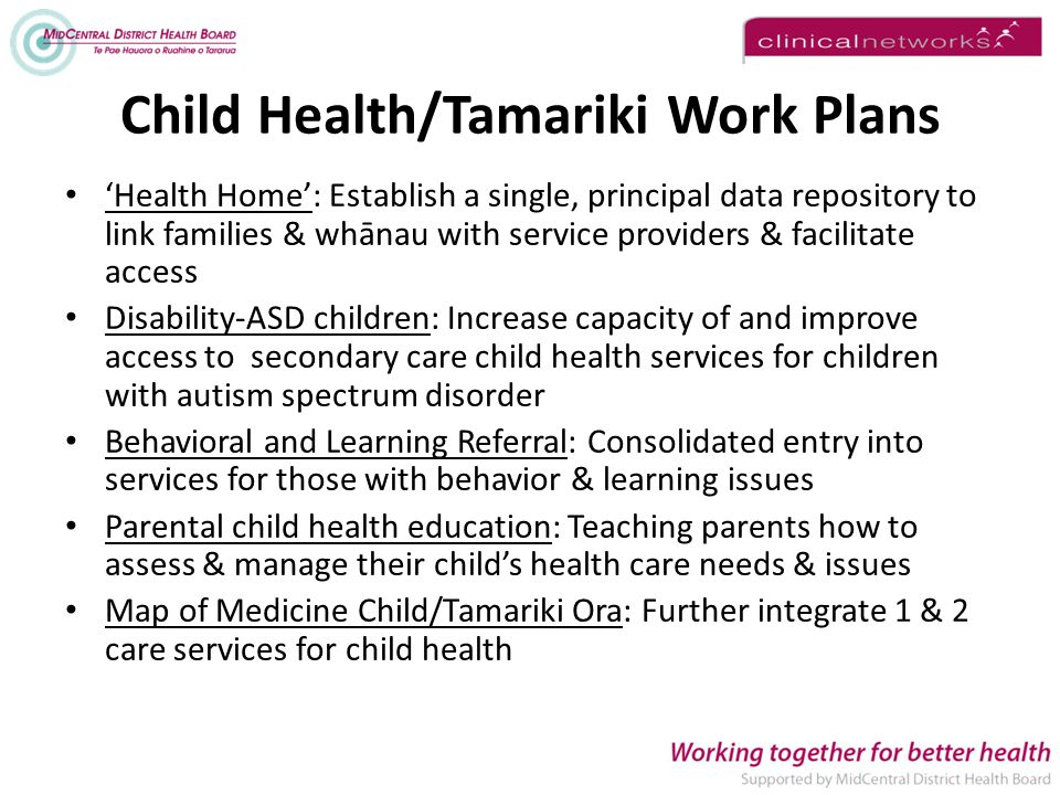 Child Health/Tamariki Work Plans 'Health Home': Establish a single, principal data repository to link families & whānau with service providers & facilitate access Disability-ASD children: Increase capacity of and improve access to secondary care child health services for children with autism spectrum disorder Behavioral and Learning Referral: Consolidated entry into services for those with behavior & learning issues Parental child health education: Teaching parents how to assess & manage their child's health care needs & issues Map of Medicine Child/Tamariki Ora: Further integrate 1 & 2 care services for child health