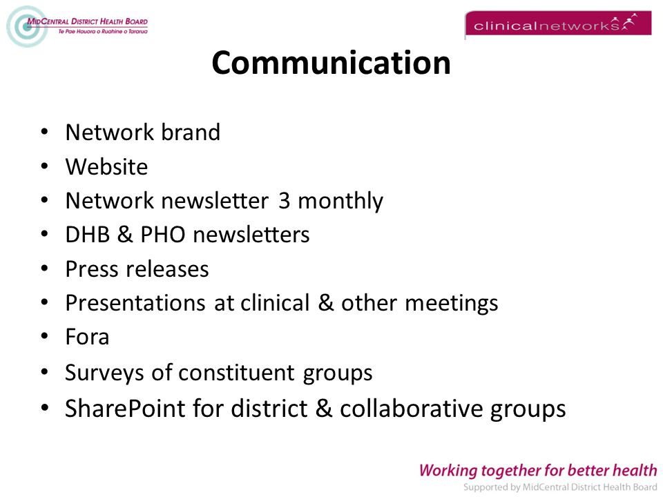 Communication Network brand Website Network newsletter 3 monthly DHB & PHO newsletters Press releases Presentations at clinical & other meetings Fora Surveys of constituent groups SharePoint for district & collaborative groups