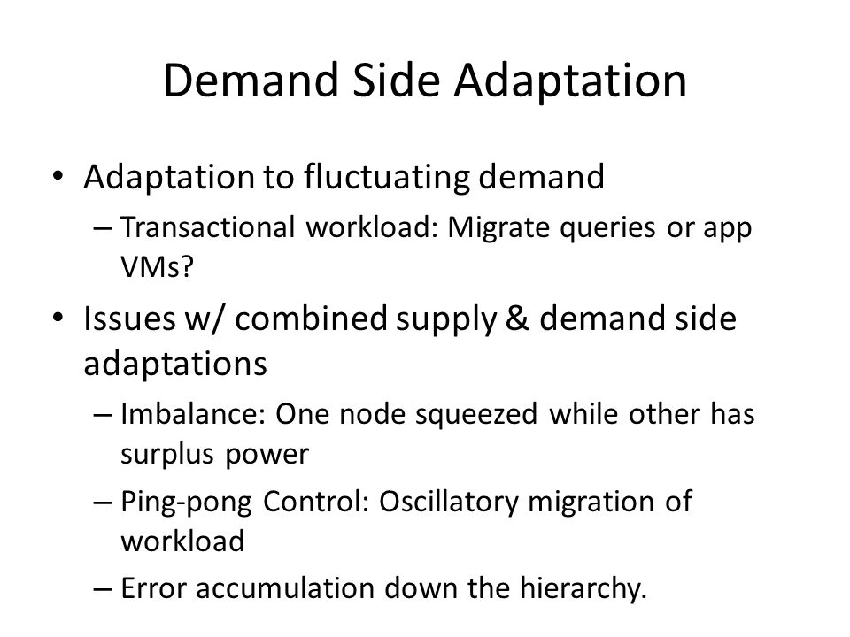 Demand Side Adaptation Adaptation to fluctuating demand – Transactional workload: Migrate queries or app VMs.