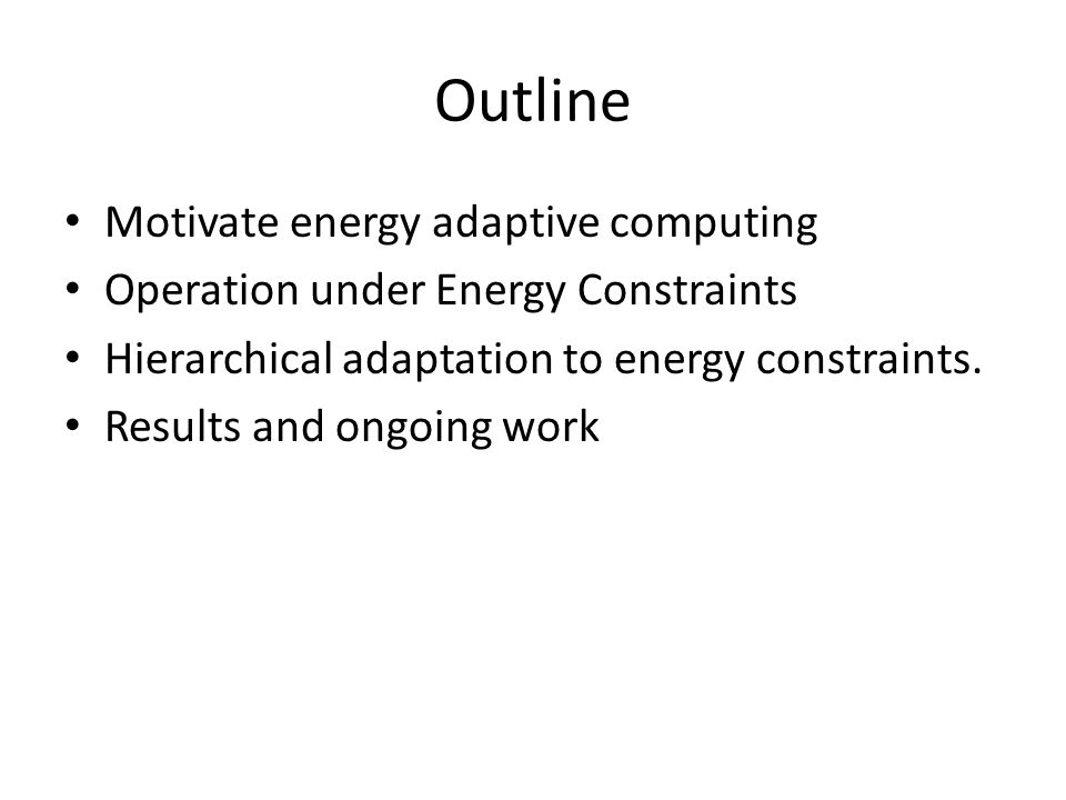 Outline Motivate energy adaptive computing Operation under Energy Constraints Hierarchical adaptation to energy constraints.
