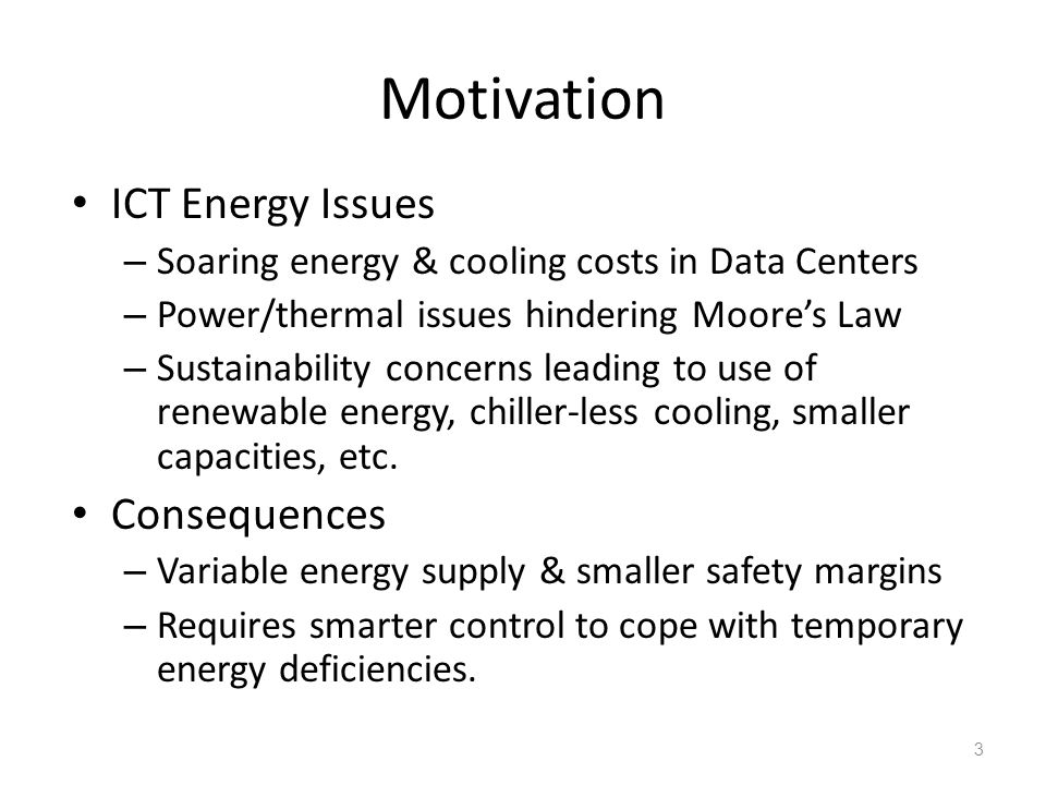 Motivation ICT Energy Issues – Soaring energy & cooling costs in Data Centers – Power/thermal issues hindering Moore's Law – Sustainability concerns leading to use of renewable energy, chiller-less cooling, smaller capacities, etc.