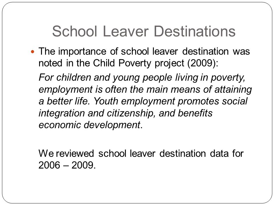 School Leaver Destinations The importance of school leaver destination was noted in the Child Poverty project (2009): For children and young people li