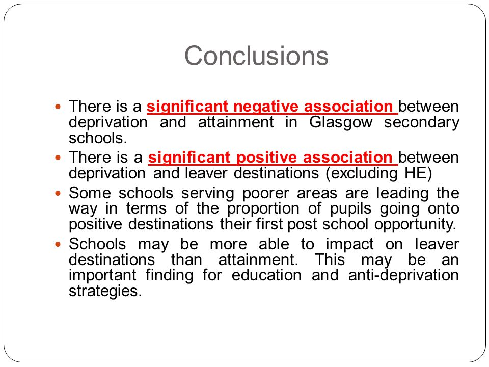 Conclusions There is a significant negative association between deprivation and attainment in Glasgow secondary schools. There is a significant positi