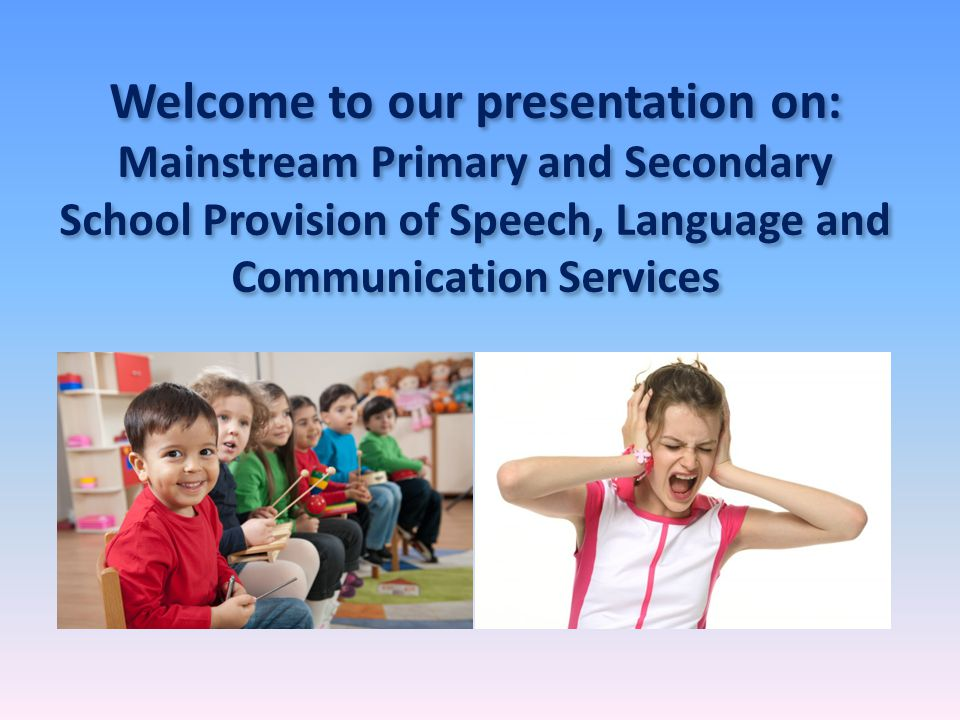 Welcome to our presentation on: Mainstream Primary and Secondary School Provision of Speech, Language and Communication Services